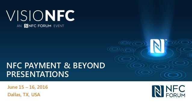 NFC PAYMENT & BEYOND PRESENTATIONS June 15 – 16, 2016 Dallas, TX, USA