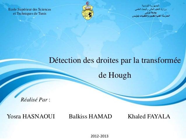 Réalisé Par : Yosra HASNAOUI Balkiss HAMAD Khaled FAYALA 2012-2013 Détection des droites par la transformée de Hough Ecole...