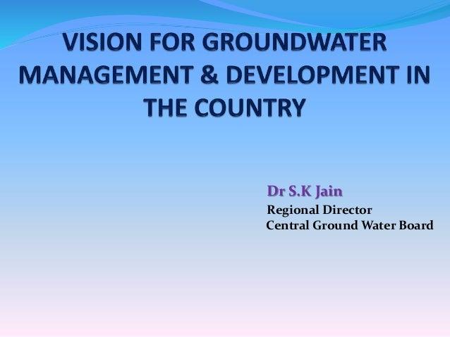 Dr S.K Jain Regional Director Central Ground Water Board