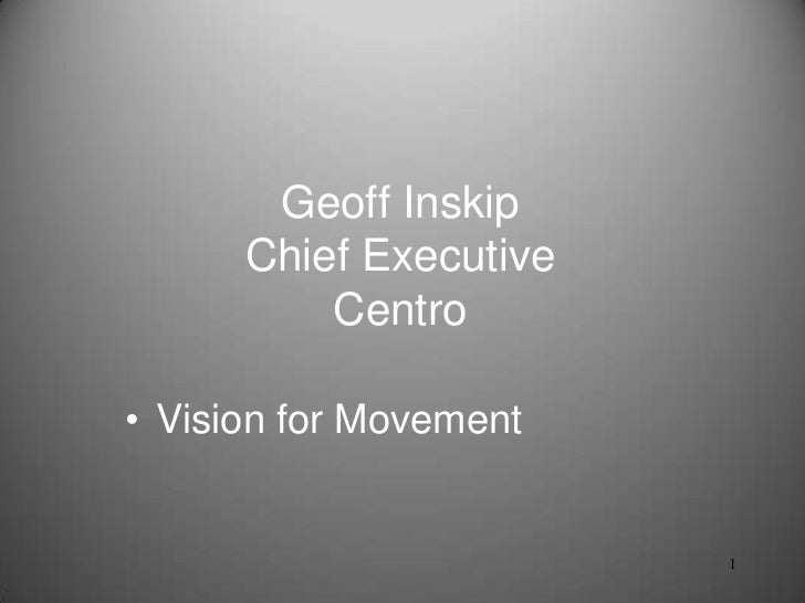 Geoff Inskip      Chief Executive          Centro• Vision for Movement                        1