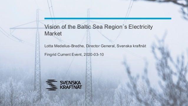Vision of the Baltic Sea Region´s Electricity Market Lotta Medelius-Bredhe, Director General, Svenska kraftnät Fingrid Cur...