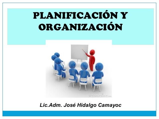 PLANIFICACIÓN Y ORGANIZACIÓN  Lic.Adm. José Hidalgo Camayoc