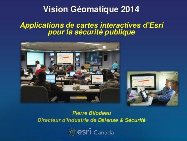 Vision Géomatique 2014  Applications de cartes interactives d'Esri  pour la sécurité publique  Pierre Bilodeau  Directeur ...