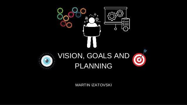 VISION, GOALS AND PLANNING MARTIN IZATOVSKI