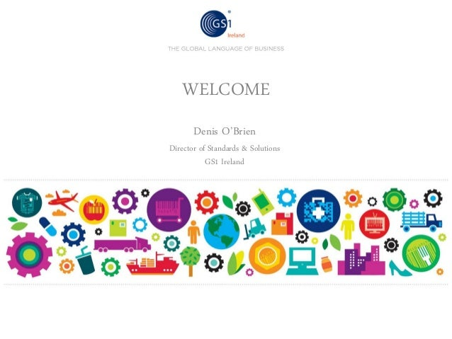 WELCOME Denis O'Brien  Director of Standards & Solutions GS1 Ireland