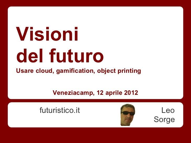 Visionidel futuroUsare cloud, gamification, object printing            Veneziacamp, 12 aprile 2012       futuristico.it   ...