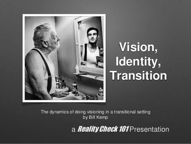 Vision, Identity, Transition The dynamics of doing visioning in a transitional setting by Bill Kemp a Reality Check 101 Pr...