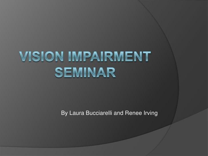 VISION IMPAIRMENT SEMINAR<br />By Laura Bucciarelli and Renee Irving<br />