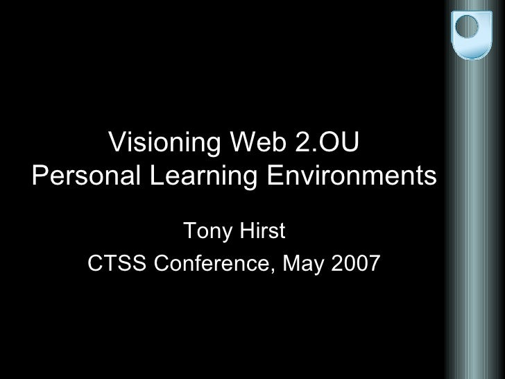 Visioning Web 2.OU Personal Learning Environments Tony Hirst CTSS Conference, May 2007