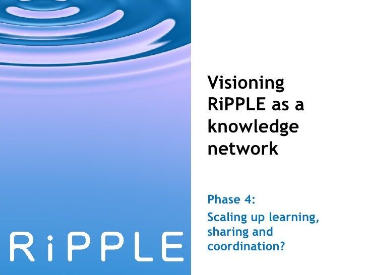 Visioning RiPPLE as a knowledge network Phase 4:  Scaling up learning, sharing and  coordination?