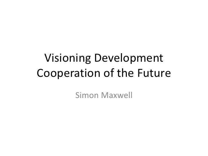 Visioning DevelopmentCooperation of the Future       Simon Maxwell