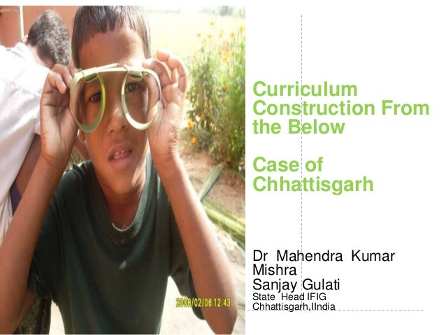 Curriculum Construction From the Below Case of Chhattisgarh Dr Mahendra Kumar Mishra Sanjay Gulati State Head IFIG Chhatti...
