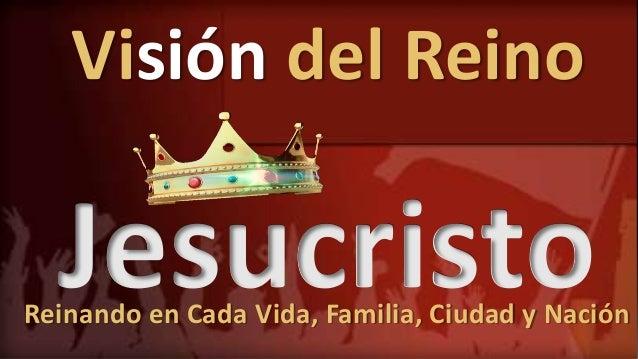Visión del Reino JesucristoReinando en Cada Vida, Familia, Ciudad y Nación