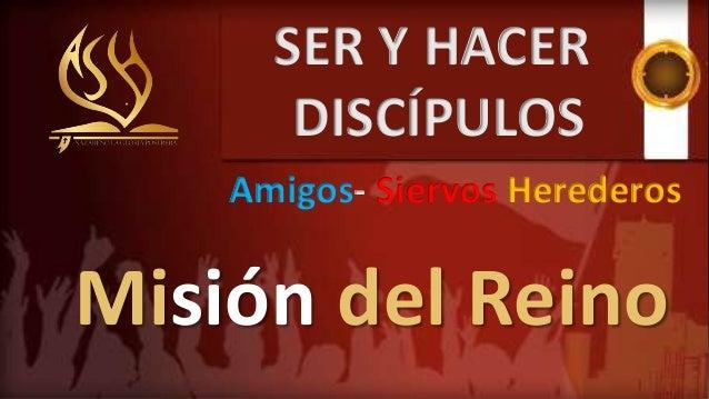 Misión del Reino SER Y HACER DISCÍPULOS Amigos- Siervos Herederos