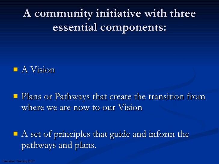 A community initiative with three essential components: <ul><li>A Vision  </li></ul><ul><li>Plans or Pathways that create ...