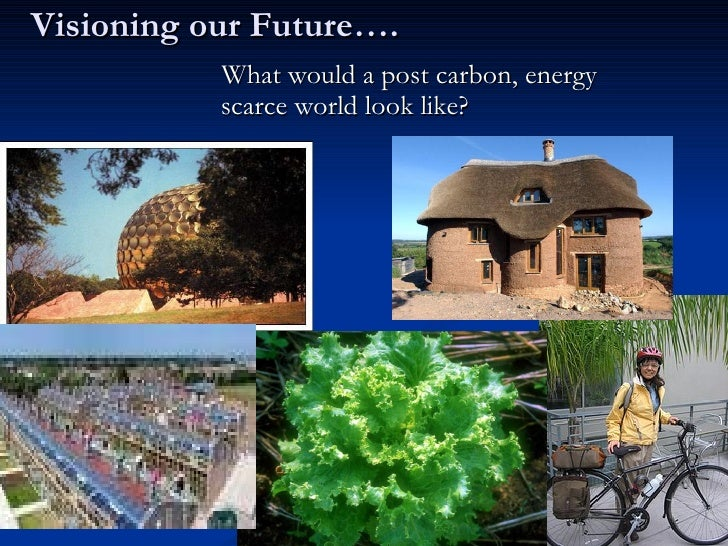 Visioning our Future…. <ul><li>What would a post carbon, energy scarce world look like? </li></ul>