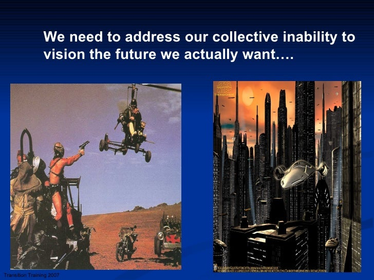 We need to address our collective inability to vision the future we actually want…. Transition Training 2007