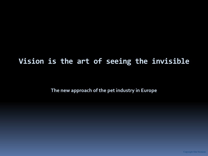 Vision is the art of seeing the invisible<br />The new approach of the pet industry in Europe<br />Copyright Olaf Siemens<...