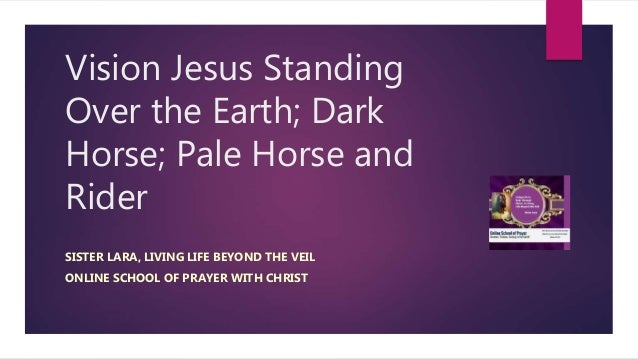 Vision Jesus Standing Over the Earth; Dark Horse; Pale Horse and Rider SISTER LARA, LIVING LIFE BEYOND THE VEIL ONLINE SCH...