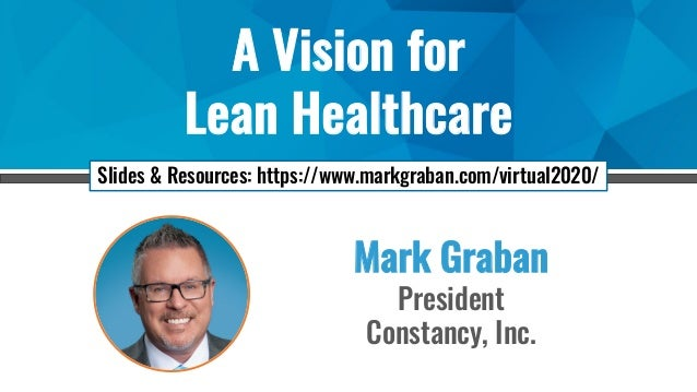 A Vision for Lean Healthcare Mark Graban President Constancy, Inc. Slides & Resources: https://www.markgraban.com/virtual2...