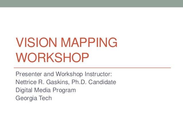 VISION MAPPING WORKSHOP Presenter and Workshop Instructor: Nettrice R. Gaskins, Ph.D. Candidate Digital Media Program Geor...