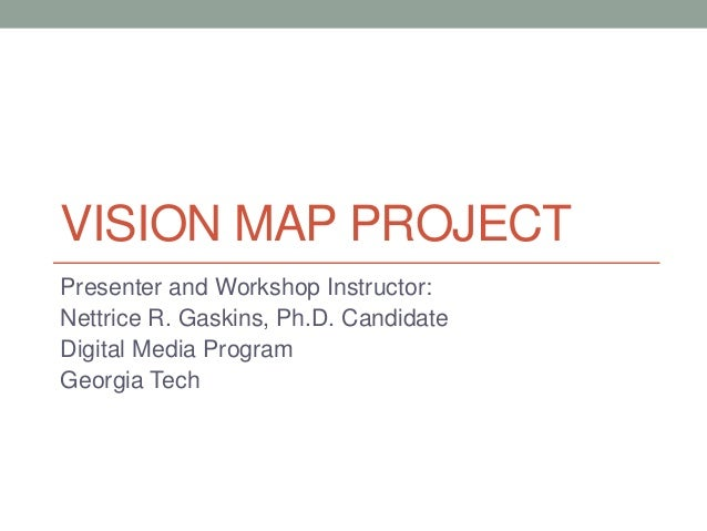 VISION MAP PROJECT Presenter and Workshop Instructor: Nettrice R. Gaskins, Ph.D. Candidate Digital Media Program Georgia T...