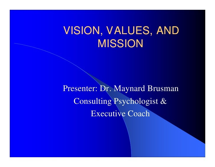 VISION, VALUES, AND       MISSION    Presenter: Dr. Maynard Brusman    Consulting Psychologist &         Executive Coach