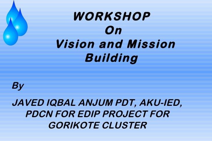 WORKSHOP               On       Vision and Mission            BuildingByJAVED IQBAL ANJUM PDT, AKU-IED,  PDCN FOR EDIP PRO...