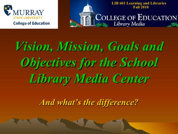 LIB 601 Learning and Libraries  Fall 2010 Vision, Mission, Goals and Objectives for the School Library Media Center And wh...