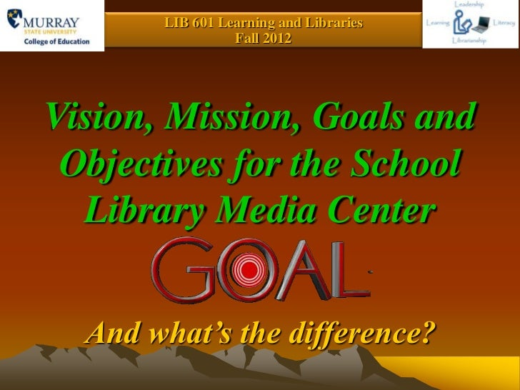 LIB 601 Learning and Libraries                 Fall 2012Vision, Mission, Goals and Objectives for the School  Library Medi...