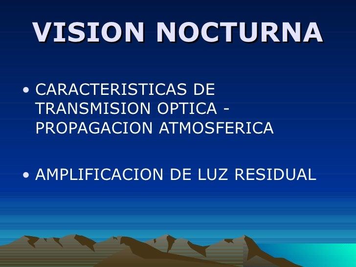 VISION NOCTURNA <ul><li>CARACTERISTICAS DE TRANSMISION OPTICA - PROPAGACION ATMOSFERICA </li></ul><ul><li>AMPLIFICACION DE...