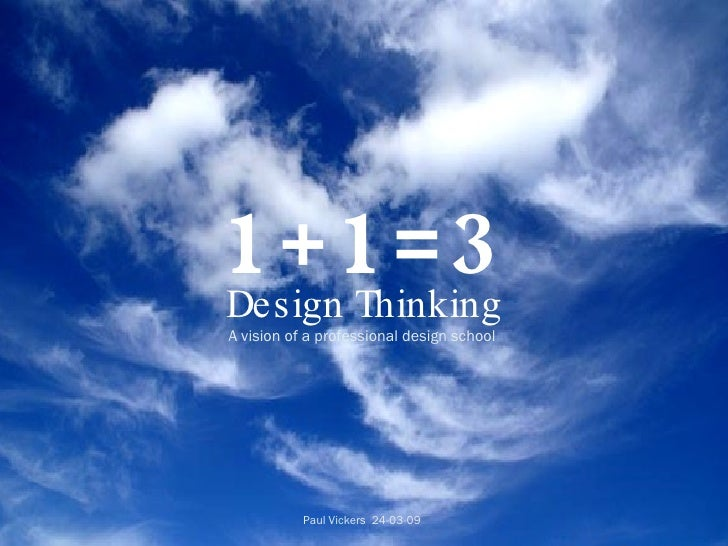 1+1=3 Design Thinking A vision of a professional design school   Paul Vickers  24-03-09