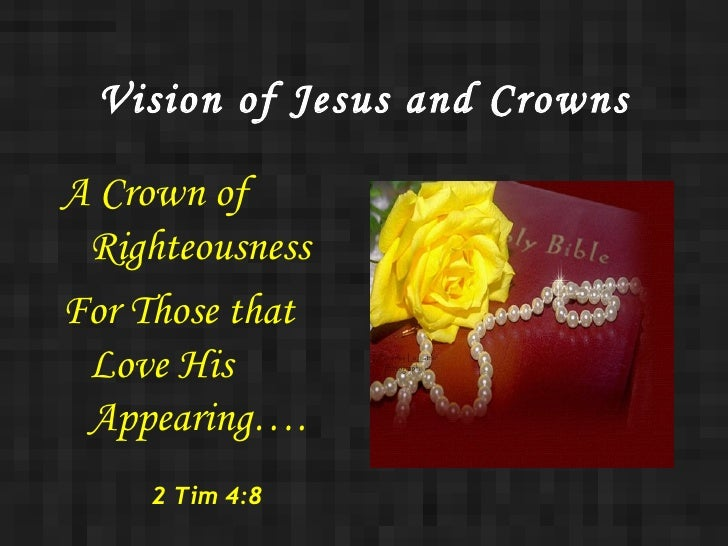 Vision of Jesus and Crowns <ul><li>A Crown of Righteousness </li></ul><ul><li>For Those that Love His Appearing…. </li></u...