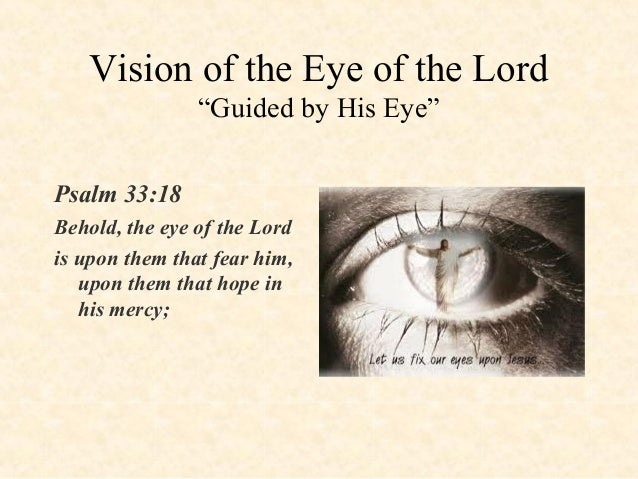 """Vision of the Eye of the Lord """"Guided by His Eye"""" Psalm 33:18 Behold, the eye of the Lord is upon them that fear him, upon..."""