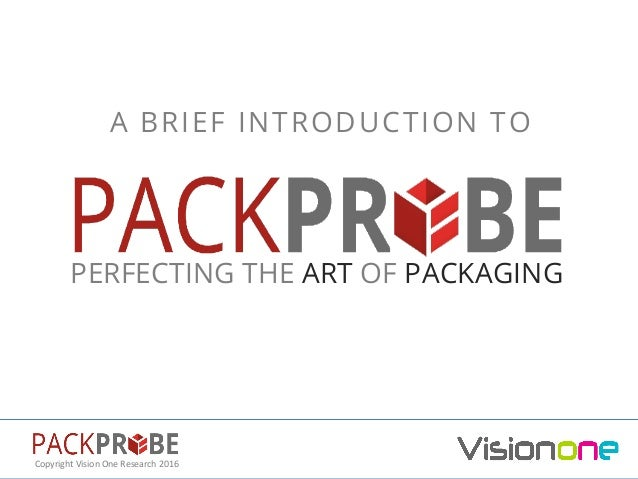 Copyright	Vision	One	Research	2016	 PERFECTING THE ART OF PACKAGING A BRIEF INTRODUCTION TO