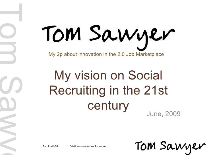 My vision on Social Recruiting in the 21st century June, 2009 By: Jordi Gili  Visit tomsawyer.es for more!