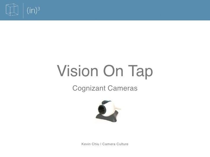 Vision On Tap   Cognizant Cameras         Kevin Chiu   Camera Culture