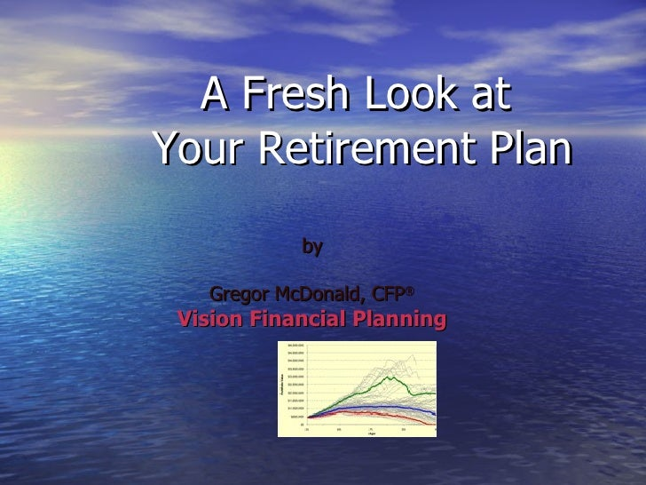 A Fresh Look at  Your Retirement Plan by Gregor McDonald, CFP ® Vision Financial Planning