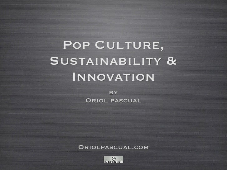 Pop Culture, Sustainability &   Innovation          by     Oriol pascual        Oriolpascual.com