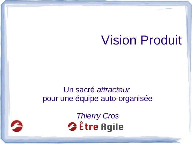 Vision Produit Un sacré attracteur pour une équipe auto-organisée Thierry Cros
