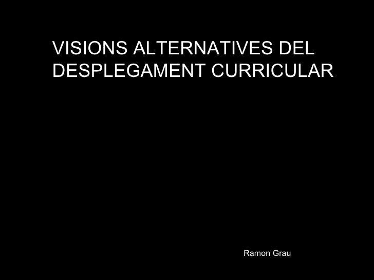 VISIONS ALTERNATIVES DEL  DESPLEGAMENT CURRICULAR Ramon Grau