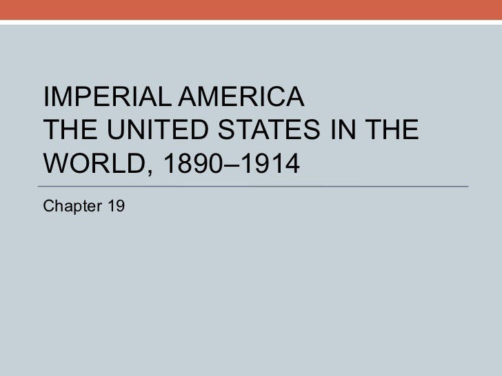 IMPERIAL AMERICA THE UNITED STATES IN THE WORLD, 1890–1914 Chapter 19