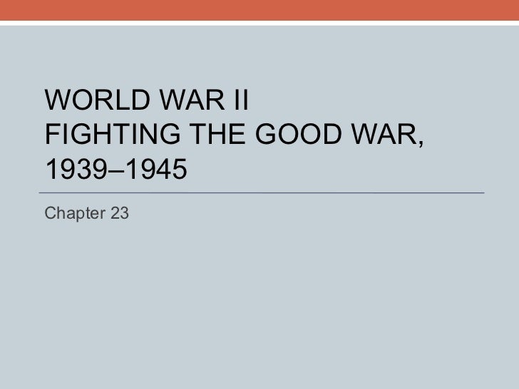 WORLD WAR II FIGHTING THE GOOD WAR, 1939–1945 Chapter 23