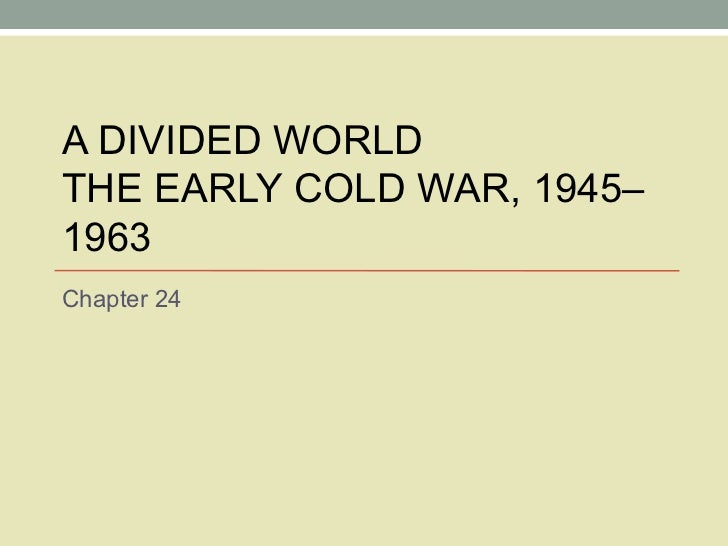 A DIVIDED WORLD THE EARLY COLD WAR, 1945–1963 Chapter 24