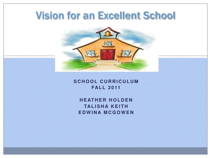 Vision for an Excellent School<br />School Curriculum<br />Fall 2011<br />Heather Holden<br />Talisha Keith<br />Edwina Mc...