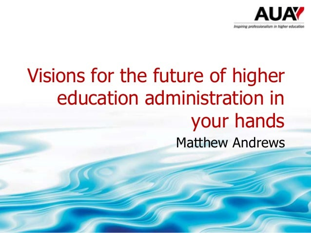 Visions for the future of higher education administration in your hands Matthew Andrews