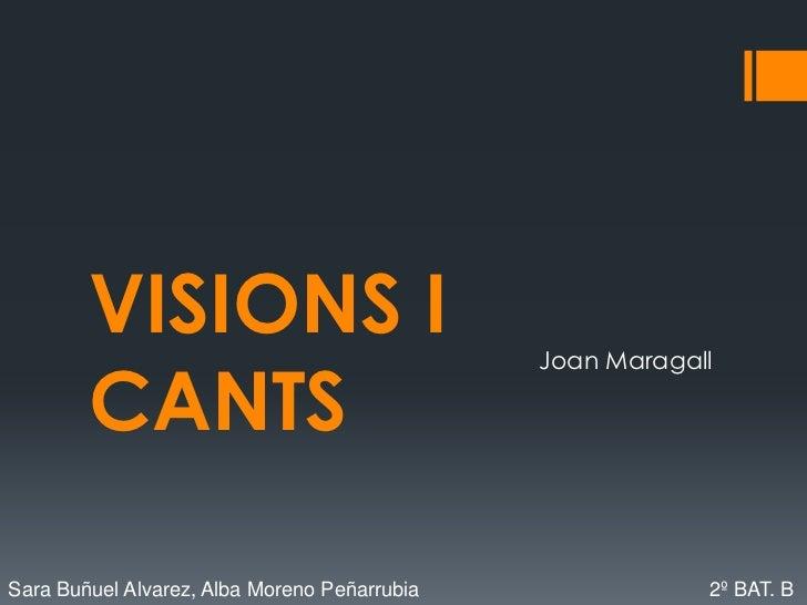 VISIONS I CANTS<br />Joan Maragall<br />Sara Buñuel Alvarez, Alba Moreno Peñarrubia           2º BAT. B<br />