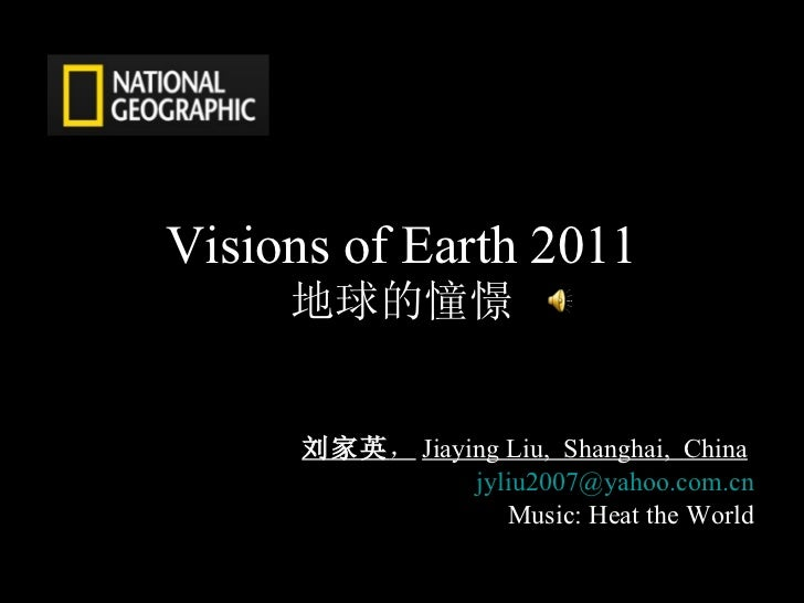 Visions of Earth 2011 地球的憧憬 刘家英 , Jiaying Liu,  Shanghai,  China   [email_address] Music: Heat the World