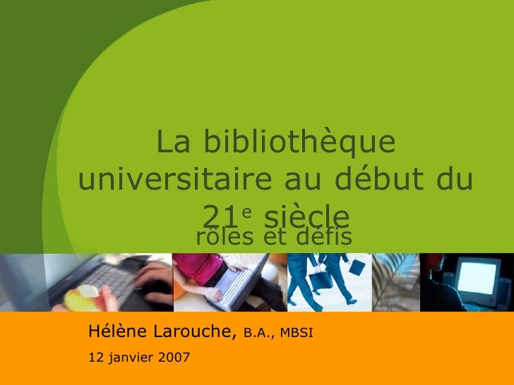 La bibliothèque universitaire au début du 21 e  siècle rôles et défis Hélène Larouche,  B.A., MBSI 12 janvier 2007