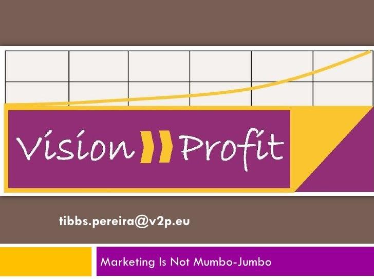tibbs.pereira@v2p.eu        Marketing Is Not Mumbo-Jumbo